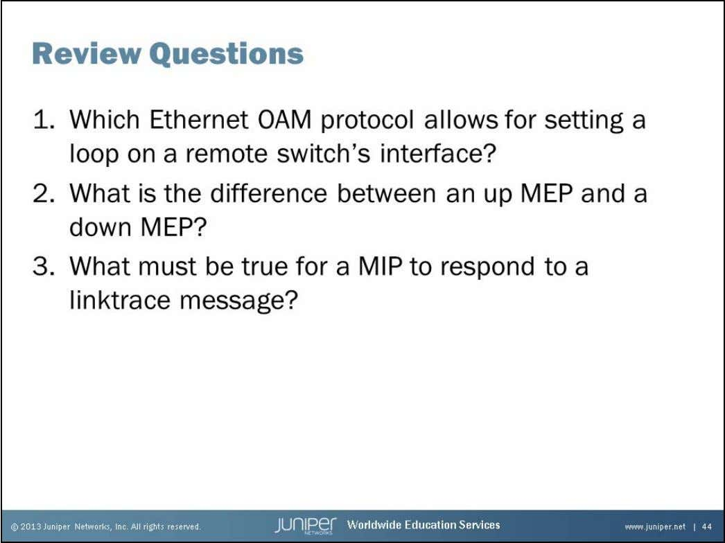 Junos Service Provider Switching Review Questions 1. 2. 3. Chapter 6–44 • Ethernet OAM www.juniper.net