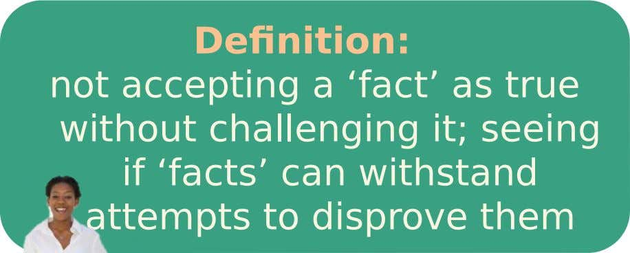Definition: not accepting a 'fact' as true without challenging it; seeing if 'facts' can withstand attempts