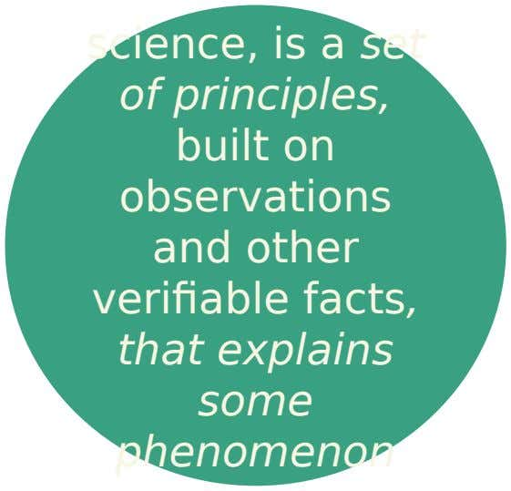 science, is a set of principles, built on observations and other verifiable facts, that explains some