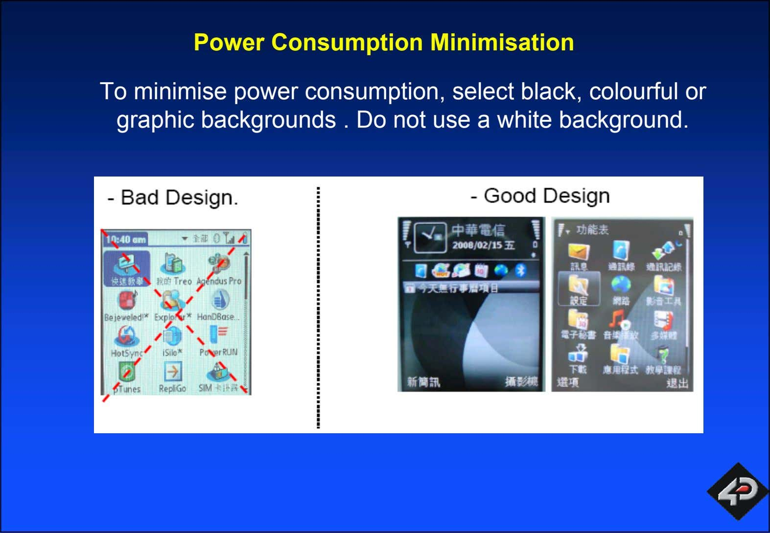 Power Consumption Minimisation To minimise power consumption, select black, colourful or graphic backgrounds . Do