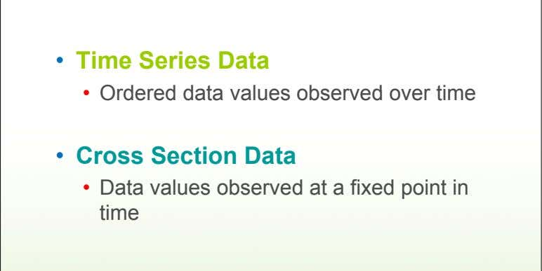 • Time Series Data • Ordered data values observed over time • Cross Section Data