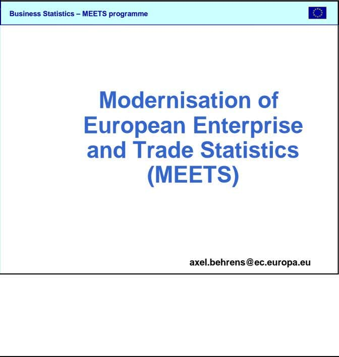 SBS Modernisation of European Enterprise and Trade Statistics (MEETS) axel.behrens@ec.europa.eu Business Statistics –