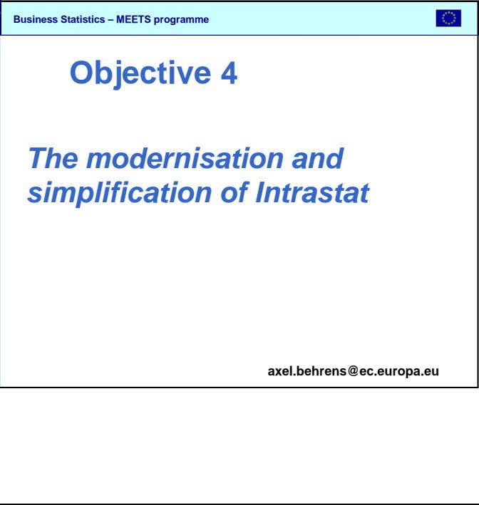 SBS Objective 4 The modernisation and simplification of Intrastat axel.behrens@ec.europa.eu Business Statistics – MEETS
