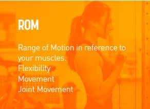 ROM Range of Motion in reference to your muscles. Flexibility Movement Joint Movement