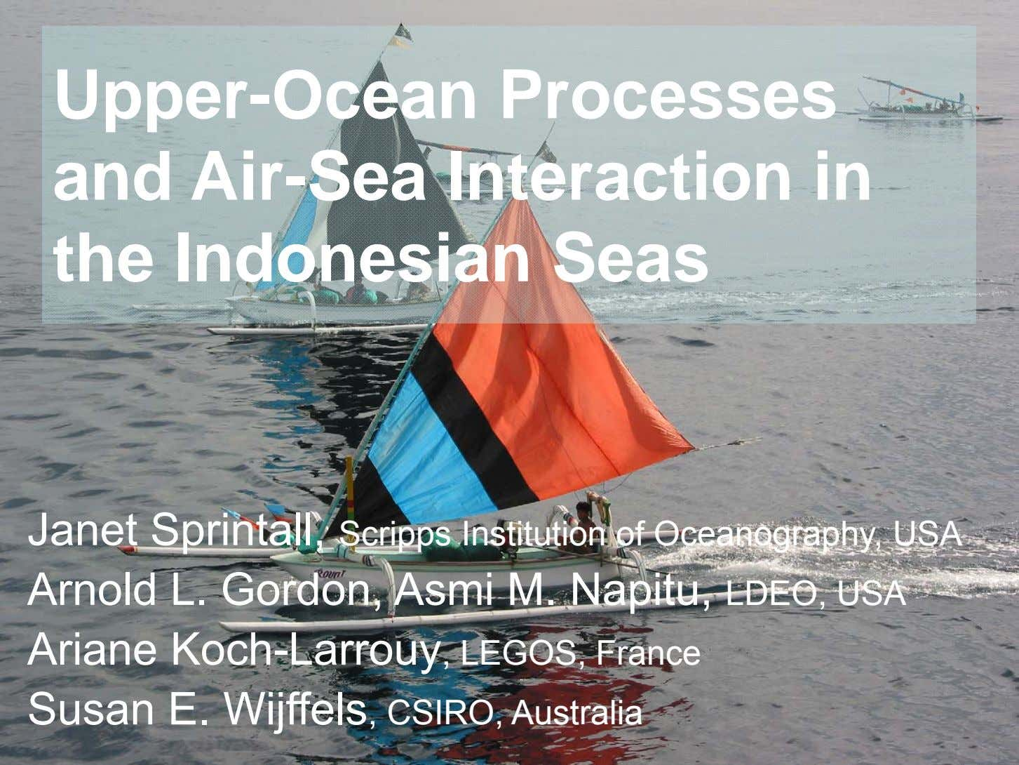 Upper-Ocean Processes and Air-Sea Interaction in the Indonesian Seas Janet Sprintall, Scripps Institution of