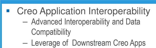 Creo Application Interoperability – Advanced Interoperability and Data Compatibility – Leverage of Downstream Creo