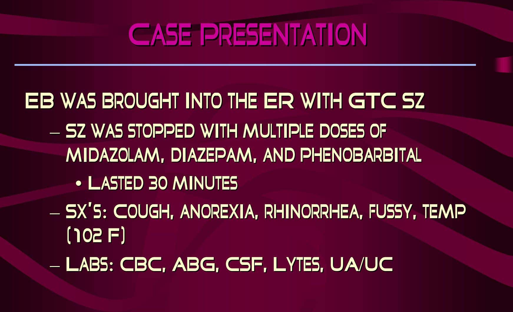 Case Presentation Case Presentation EBEB waswas broughtbrought intointo thethe ERER withwith GTCGTC SzSz –– SzSz