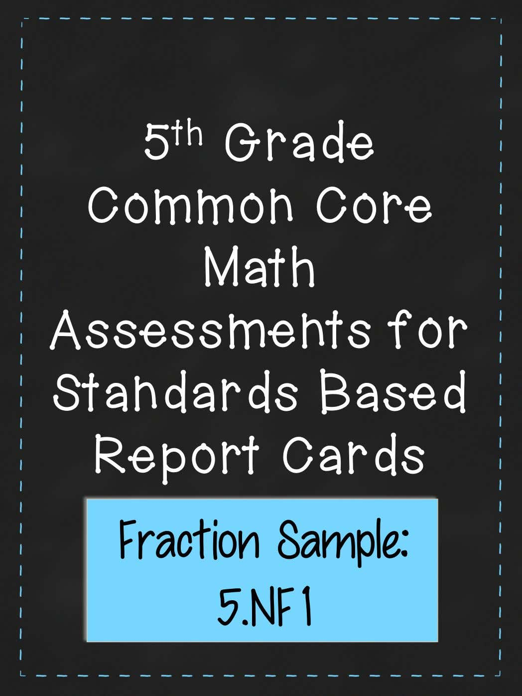 5 th Grade Common Core Math Assessments for Standards Based Report Cards Fraction Sample: 5.NF1