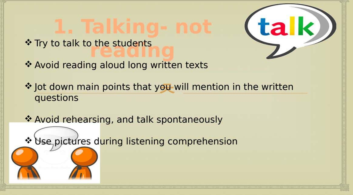  Try to talk to the students 1. Talking- not reading  Avoid reading aloud long