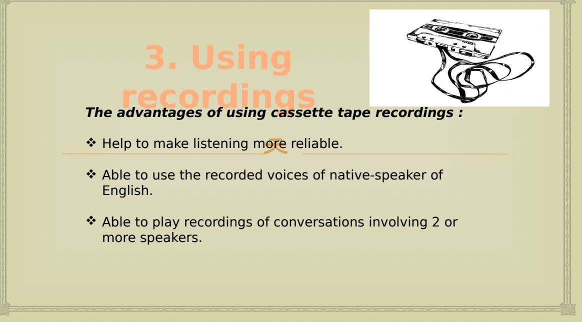 3. Using recordings The advantages of using cassette tape recordings :  Help to make listening