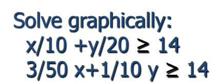 Solve graphically: x/10 +y/20 ≥ 14 3/50 x+1/10 y ≥ 14