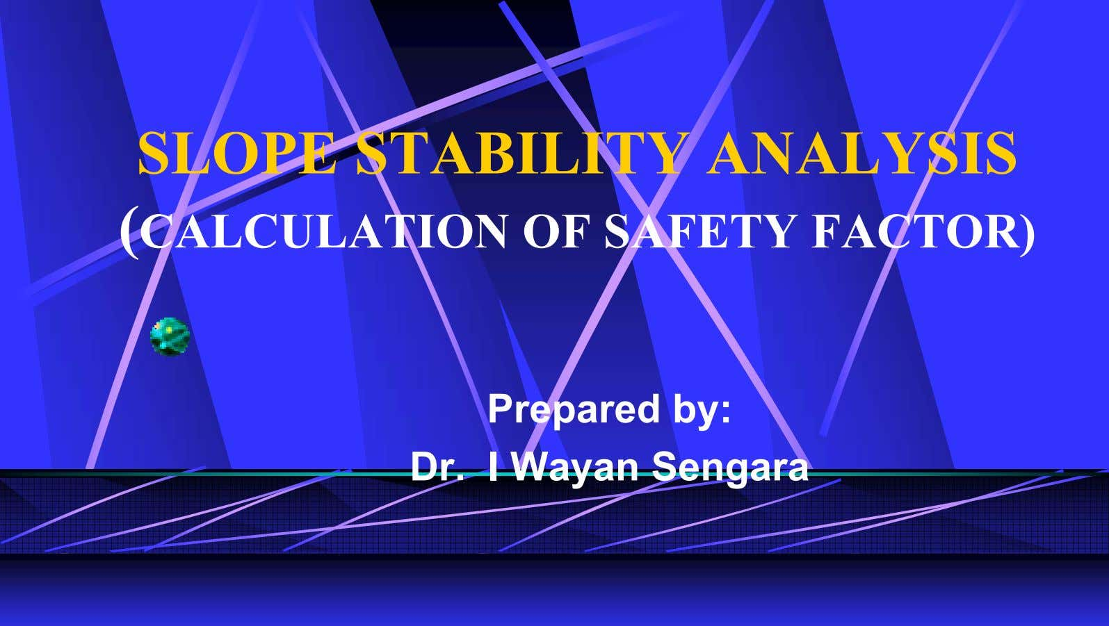 SLOPE STABILITY ANALYSIS (CALCULATION OF SAFETY FACTOR) Prepared by: Dr. I Wayan Sengara