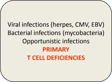 Viral infections (herpes, CMV, EBV) Bacterial infections (mycobacteria) Opportunistic infections PRIMARY T CELL