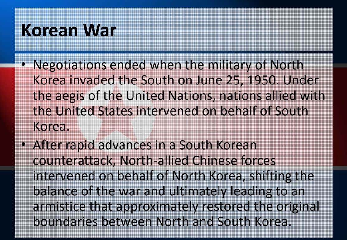 KoreanKorean WarWar • Negotiations ended when the military of North Korea invaded the South on