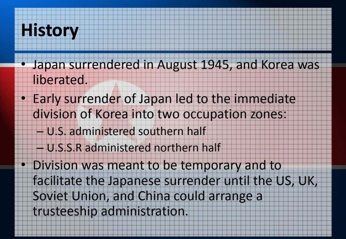 HistoryHistory • Japan surrendered in August 1945, and Korea was liberated. • Early surrender of