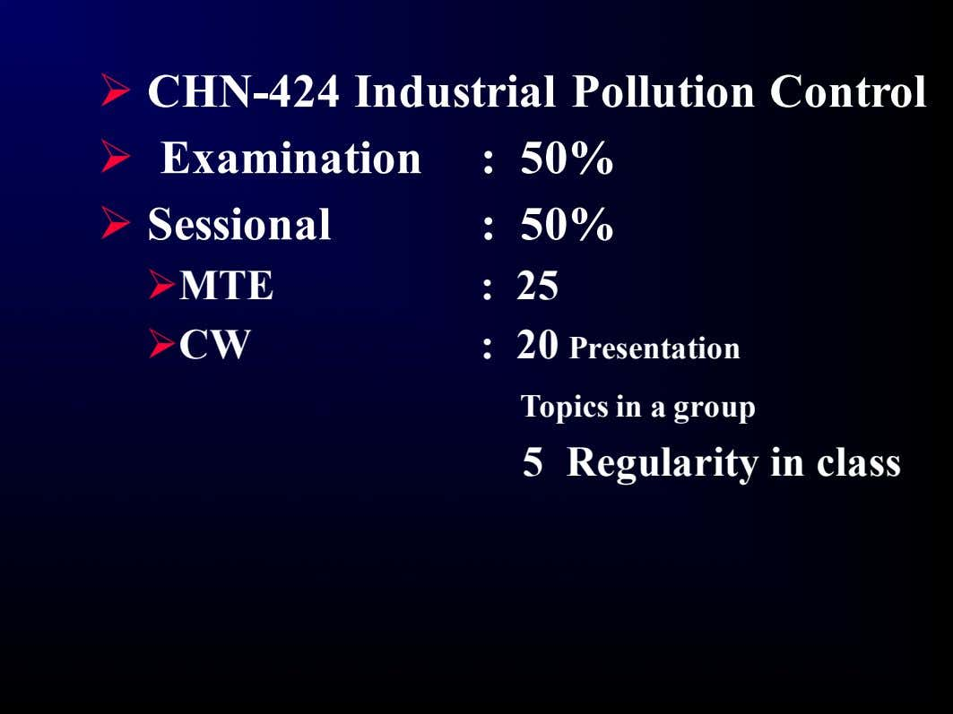 Ø CHN-424 Industrial Pollution Control Ø Examination : 50% Ø Sessional : 50% ØMTE :