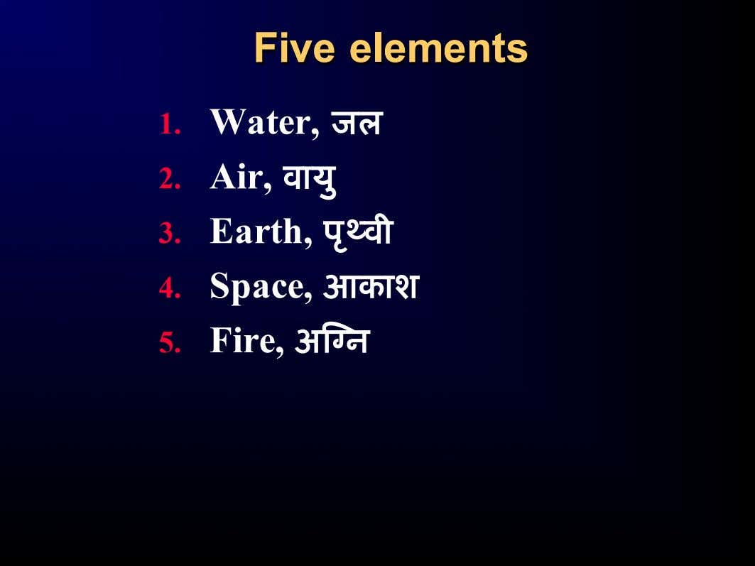 FiveFive elementselements 1. Water, ज ल 2. Air, व ा य ु 3. Earth, प