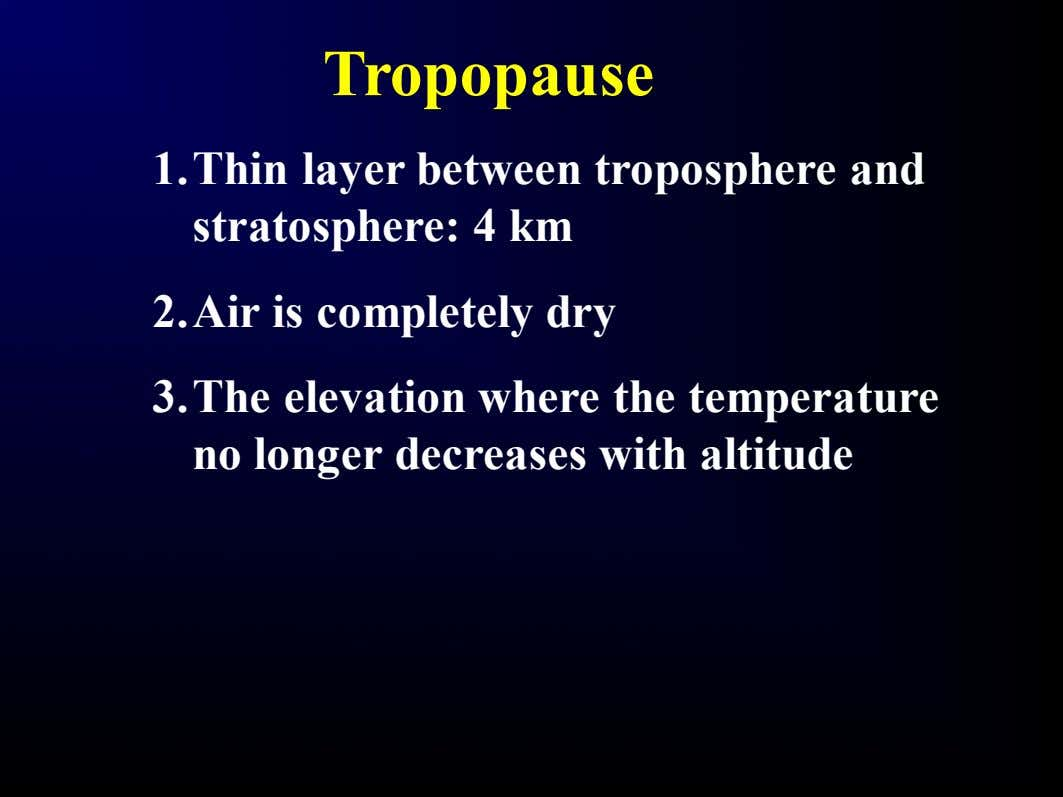 Tropopause 1.Thin layer between troposphere and stratosphere: 4 km 2.Air is completely dry 3.The elevation