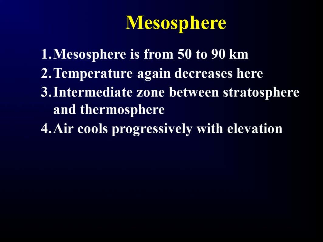 Mesosphere 1.Mesosphere is from 50 to 90 km 2.Temperature again decreases here 3.Intermediate zone between