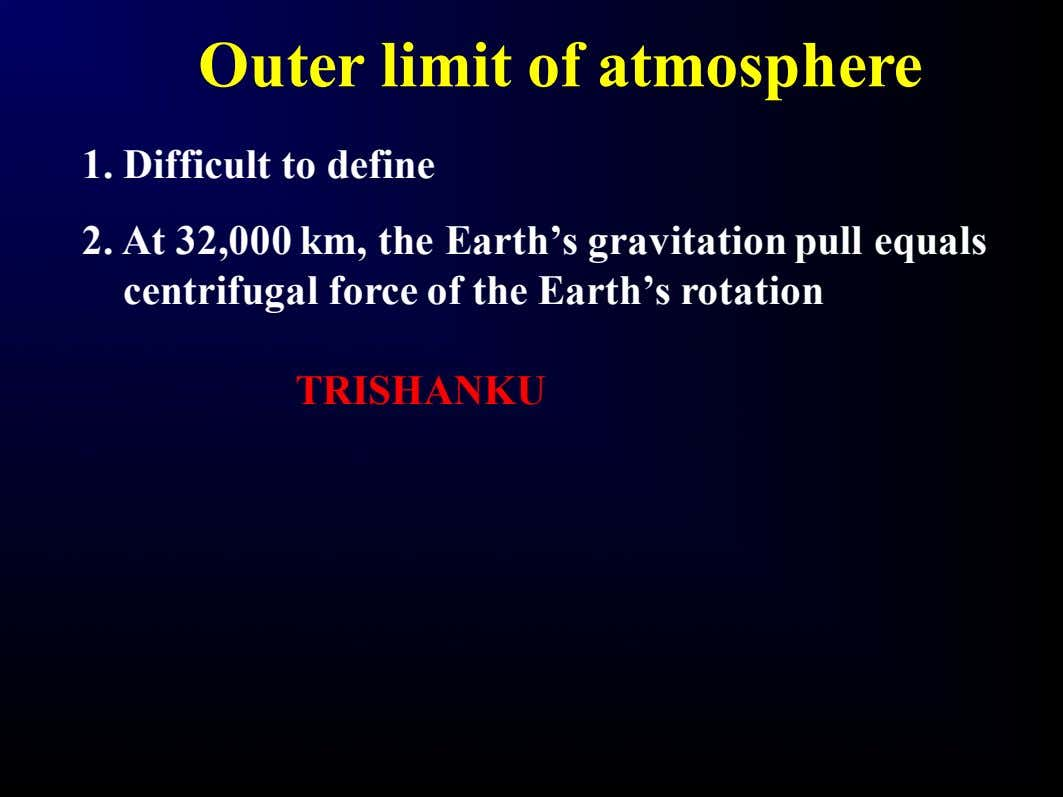 Outer limit of atmosphere 1. Difficult to define 2. At 32,000 km, the Earth's gravitation