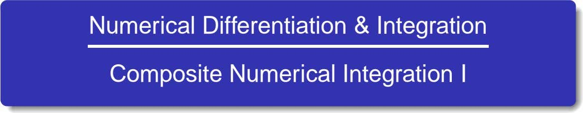 Numerical Differentiation & Integration Composite Numerical Integration I