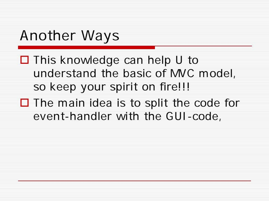 Another Ways  This knowledge can help U to understand the basic of MVC model,