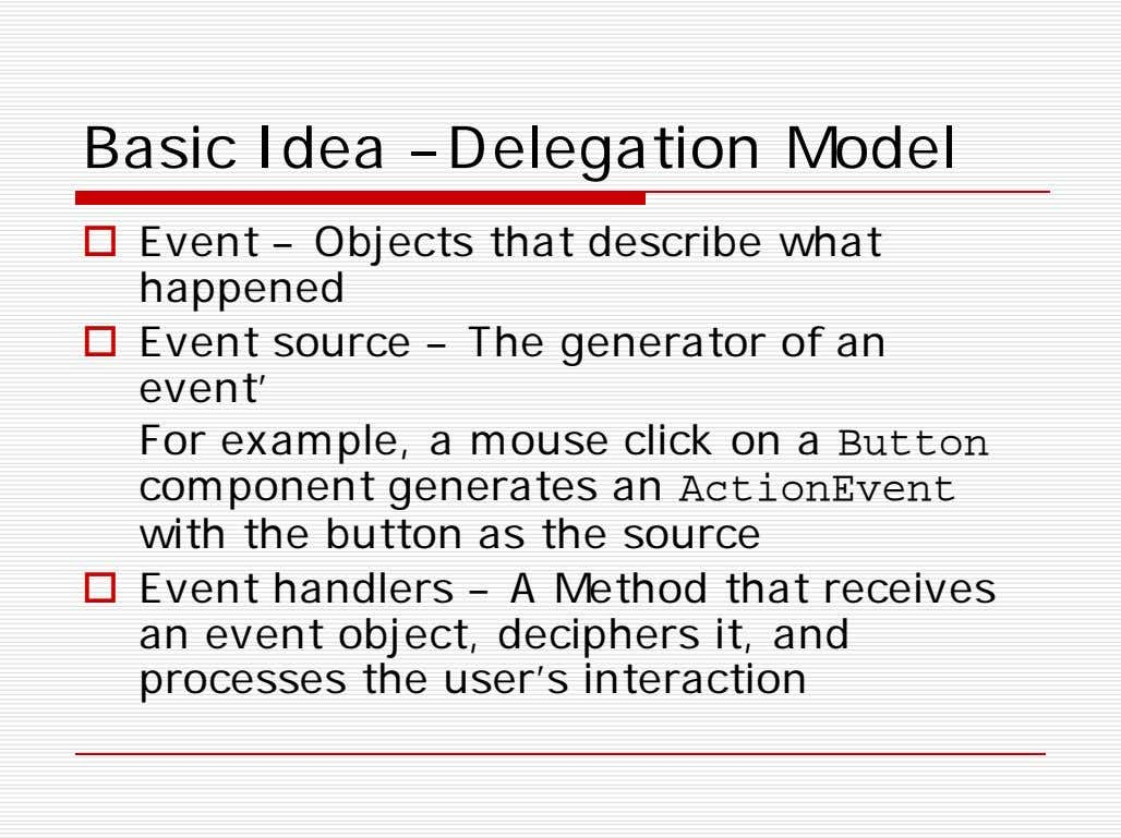 Basic Idea –Delegation Model  Event – Objects that describe what happened  Event source
