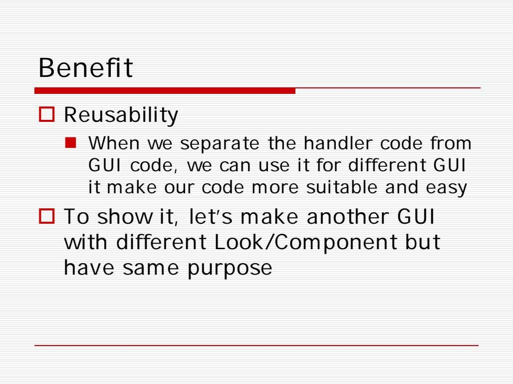 Benefit  Reusability  When we separate the handler code from GUI code, we can