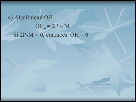 c) Alcalinidad OH.- OH = 2P – M Si 2P-M < 0, entonces OH =