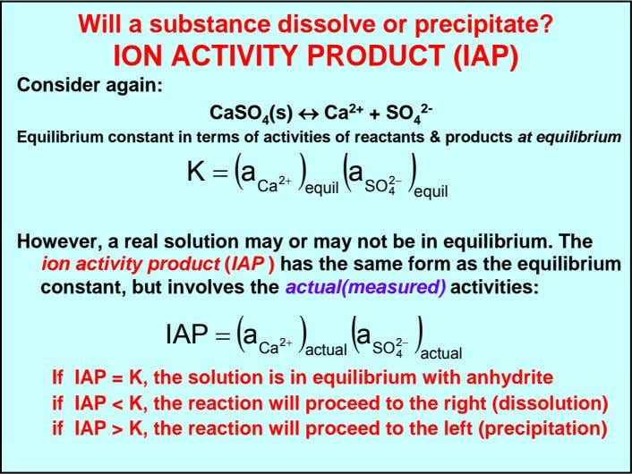 Will a substance dissolve or precipitate? ION ACTIVITY PRODUCT (IAP) Consider again: CaSO 4 (s)