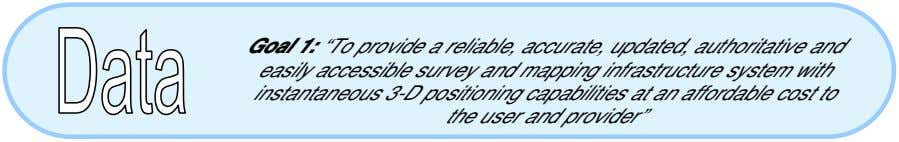 "Goal 1: ""To provide a reliable, accurate, updated, authoritative and easily accessible survey and mapping"