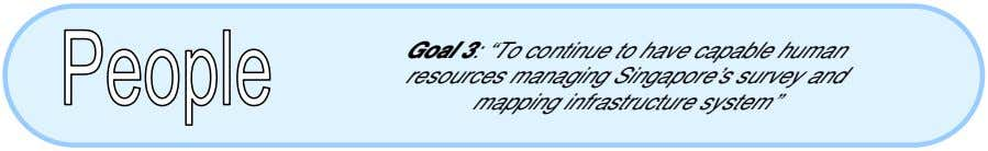 "Goal 3: ""To continue to have capable human resources managing Singapore's survey and mapping infrastructure"