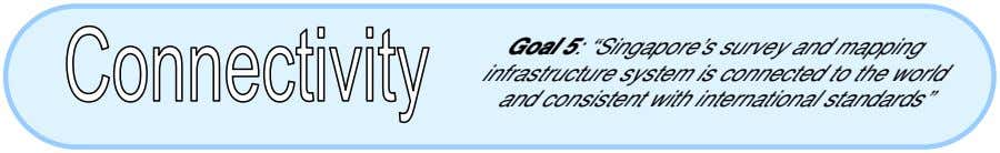 "Goal 5: ""Singapore's survey and mapping infrastructure system is connected to the world and consistent"
