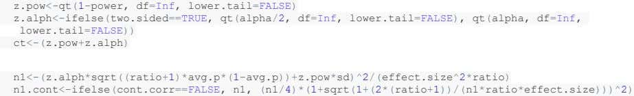 z.pow<-qt(1-power, df=Inf, lower.tail=FALSE) z.alph<-ifelse(two.sided==TRUE, qt(alpha/2, df=Inf, lower.tail=FALSE), qt(alpha, df=Inf, lower.tail=FALSE)) ct<-(z.pow+z.alph) n1<-(z.alph*sqrt((ratio+1)*avg.p*(1-avg.p))+z.pow*sd)^2/(effect.size^2*ratio) n1.cont<-ifelse(cont.corr==FALSE, n1, (n1/4)*(1+sqrt(1+(2*(ratio+1))/(n1*ratio*effect.size)))^2)