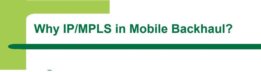 Why IP/MPLS in Mobile Backhaul? –