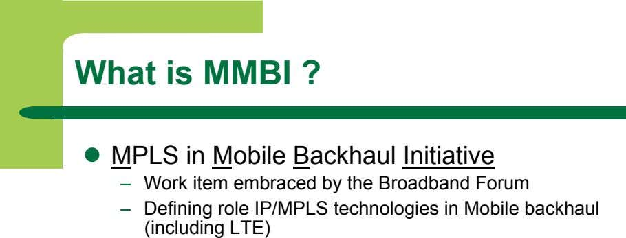 What is MMBI ?   MPLS in Mobile Backhaul Initiative –   Work item embraced
