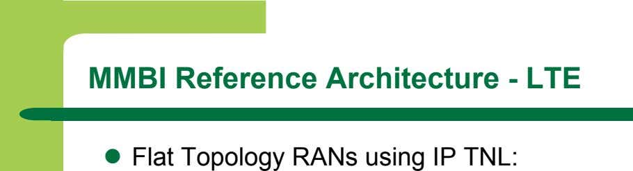 MMBI Reference Architecture - LTE   Flat Topology RANs using IP TNL: