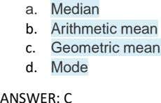 a. Median b. Arithmetic mean c. Geometric mean d. Mode ANSWER: C