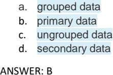a. grouped data b. primary data c. ungrouped data d. secondary data ANSWER: B