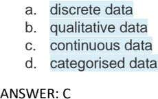 a. discrete data b. qualitative data c. continuous data d. categorised data ANSWER: C