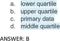 a. lower quartile b. upper quartile c. primary data d. middle quartile ANSWER: B