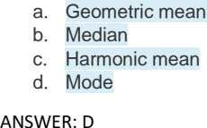 a. Geometric mean b. Median c. Harmonic mean d. Mode ANSWER: D