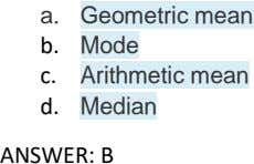 a. Geometric mean b. Mode c. Arithmetic mean d. Median ANSWER: B