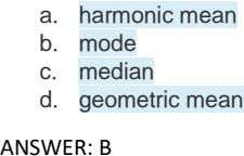 a. harmonic mean b. mode c. median d. geometric mean ANSWER: B