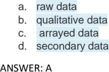 a. raw data b. qualitative data c. arrayed data d. secondary data ANSWER: A