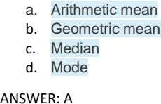 a. Arithmetic mean b. Geometric mean c. Median d. Mode ANSWER: A