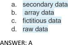 a. secondary data b. array data c. fictitious data d. raw data ANSWER: A