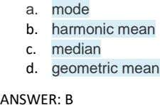 a. mode b. harmonic mean c. median d. geometric mean ANSWER: B