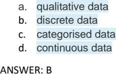 a. qualitative data b. discrete data c. categorised data d. continuous data ANSWER: B