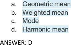 a. Geometric mean b. Weighted mean c. Mode d. Harmonic mean ANSWER: D